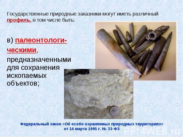 Государственные природные заказники могут иметь различный профиль, в том числе быть:в) палеонтологи-ческими, предназначенными для сохранения ископаемых объектов;