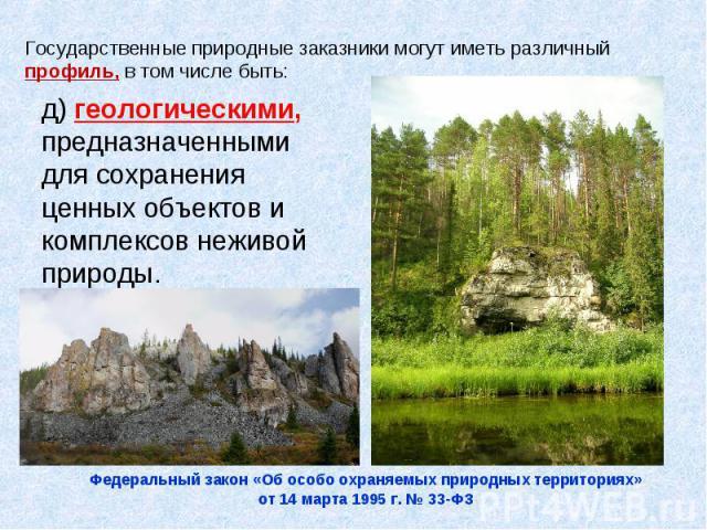 Государственные природные заказники могут иметь различный профиль, в том числе быть:д) геологическими, предназначенными для сохранения ценных объектов и комплексов неживой природы.