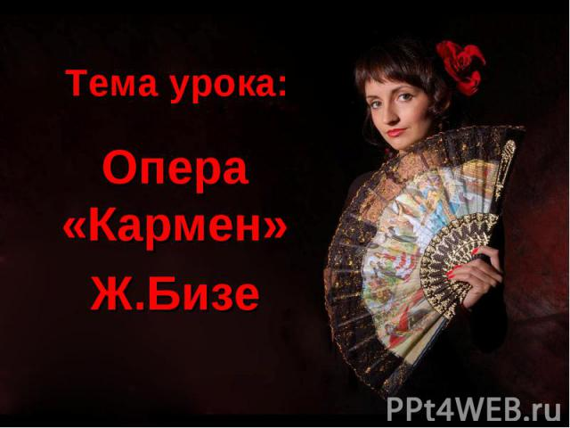 Тема урока: Опера «Кармен» Ж.Бизе
