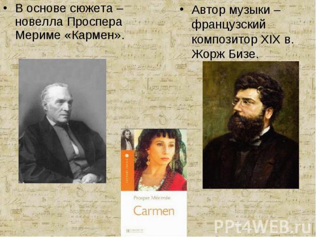 В основе сюжета – новелла Проспера Мериме «Кармен».Автор музыки – французский композитор XIX в. Жорж Бизе.