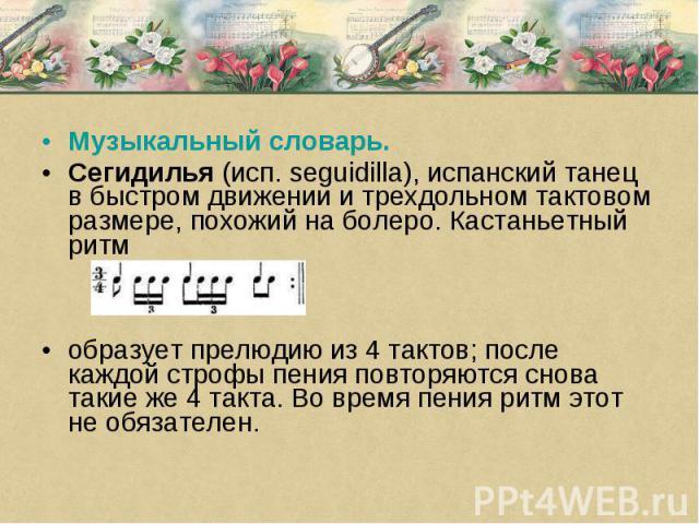 Музыкальный словарь. Сегидилья (исп. seguidilla), испанский танец в быстром движении и трехдольном тактовом размере, похожий на болеро. Кастаньетный ритм образует прелюдию из 4 тактов; после каждой строфы пения повторяются снова такие же 4 такта. Во…