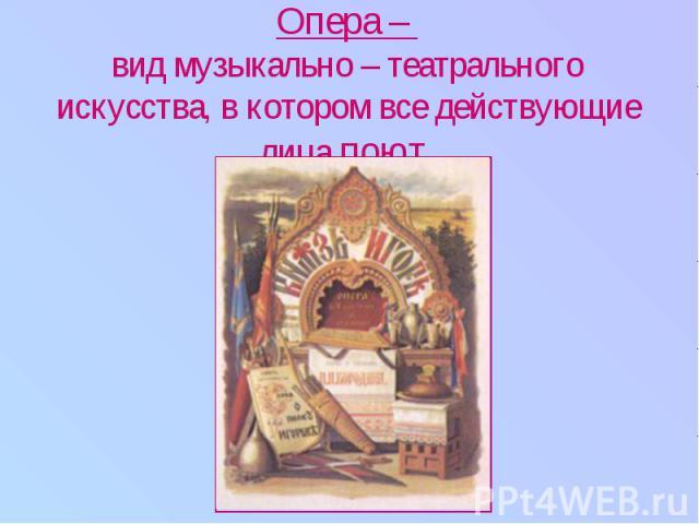 Опера – вид музыкально – театрального искусства, в котором все действующие лица поют.