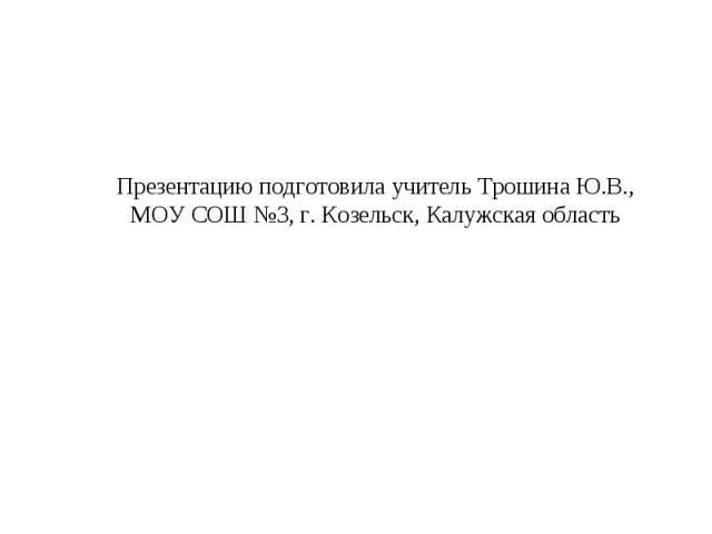 Презентацию подготовила учитель Трошина Ю.В.,МОУ СОШ №3, г. Козельск, Калужская область