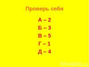 Проверь себяА – 2Б – 3В – 5Г – 1Д – 4