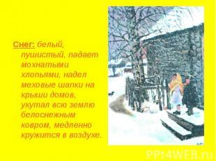 Снег: белый, пушистый, падает мохнатыми хлопьями, надел меховые шапки на крыши д