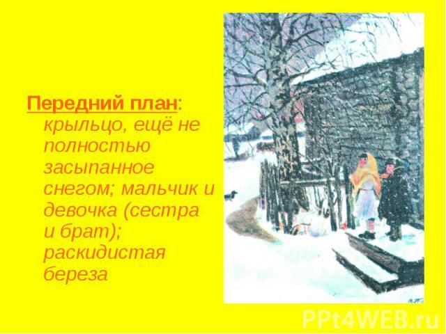 Передний план: крыльцо, ещё не полностью засыпанное снегом; мальчик и девочка (сестра и брат); раскидистая береза