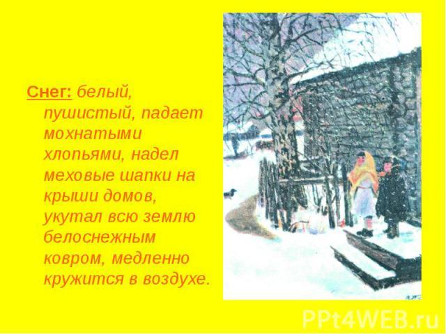 Снег: белый, пушистый, падает мохнатыми хлопьями, надел меховые шапки на крыши домов, укутал всю землю белоснежным ковром, медленно кружится в воздухе.