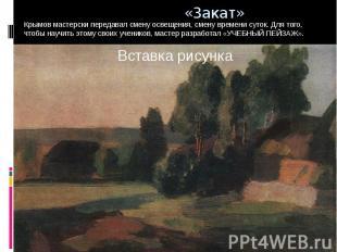Крымов мастерски передавал смену освещения, смену времени суток. Для того, чтобы