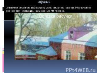 Зимние и весенние пейзажи Крымов писал по памяти. Исключения составляют «Крыши»,