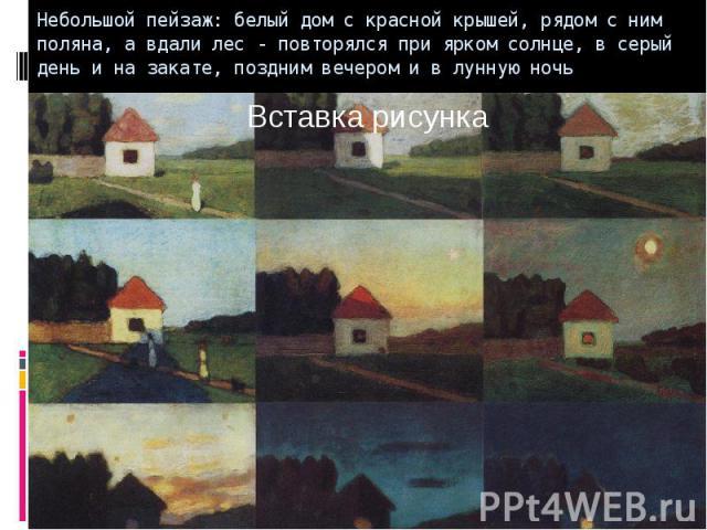 Небольшой пейзаж: белый дом с красной крышей, рядом с ним поляна, а вдали лес - повторялся при ярком солнце, в серый день и на закате, поздним вечером и в лунную ночь
