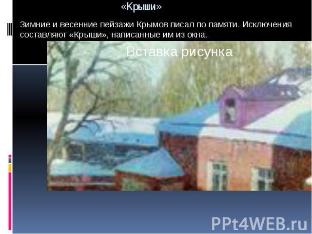 Зимние и весенние пейзажи Крымов писал по памяти. Исключения составляют «Крыши», написанные им из окна.