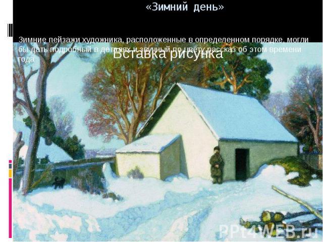 Зимние пейзажи художника, расположенные в определенном порядке, могли бы дать подробный в деталях и звучный по цвету рассказ об этом времени года