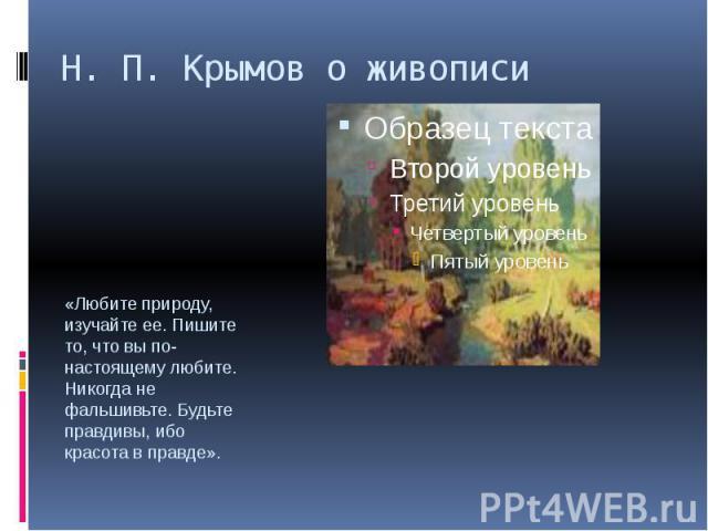 Н. П. Крымов о живописи«Любите природу, изучайте ее. Пишите то, что вы по-настоящему любите. Никогда не фальшивьте. Будьте правдивы, ибо красота в правде».