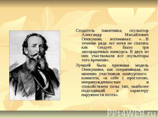 Создатель памятника, скульптор Александр Михайлович Опекушин, вспоминал: «…В теч