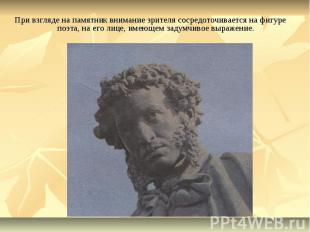 При взгляде на памятник внимание зрителя сосредоточивается на фигуре поэта, на е