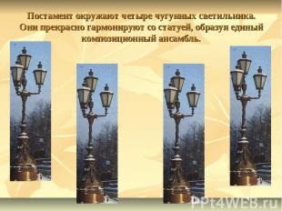 Постамент окружают четыре чугунных светильника. Они прекрасно гармонируют со ста