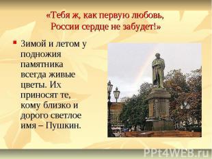 «Тебя ж, как первую любовь, России сердце не забудет!»Зимой и летом у подножия п