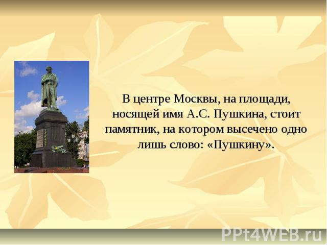 В центре Москвы, на площади, носящей имя А.С. Пушкина, стоит памятник, на котором высечено одно лишь слово: «Пушкину».
