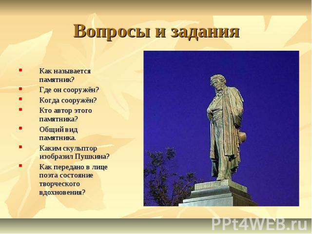 Вопросы и заданияКак называется памятник?Где он сооружён?Когда сооружён?Кто автор этого памятника?Общий вид памятника.Каким скульптор изобразил Пушкина?Как передано в лице поэта состояние творческого вдохновения?