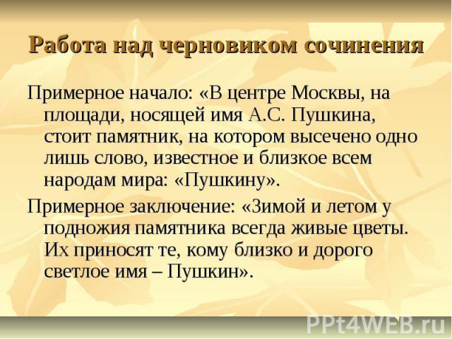 Работа над черновиком сочиненияПримерное начало: «В центре Москвы, на площади, носящей имя А.С. Пушкина, стоит памятник, на котором высечено одно лишь слово, известное и близкое всем народам мира: «Пушкину».Примерное заключение: «Зимой и летом у под…