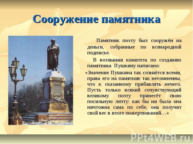 Сооружение памятника Памятник поэту был сооружён на деньги, собранные по всенародной подписке. В воззвании комитета по созданию памятника Пушкину написано: «Значение Пушкина так сознаётся всеми, права его на памятник так несомненны, что к сказанному…