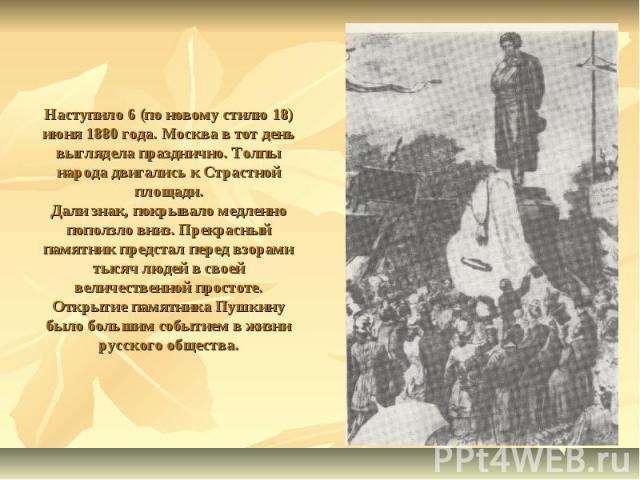 Наступило 6 (по новому стилю 18) июня 1880 года. Москва в тот день выглядела празднично. Толпы народа двигались к Страстной площади.Дали знак, покрывало медленно поползло вниз. Прекрасный памятник предстал перед взорами тысяч людей в своей величеств…
