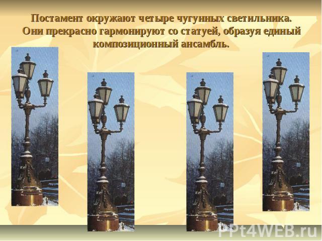 Постамент окружают четыре чугунных светильника. Они прекрасно гармонируют со статуей, образуя единый композиционный ансамбль.