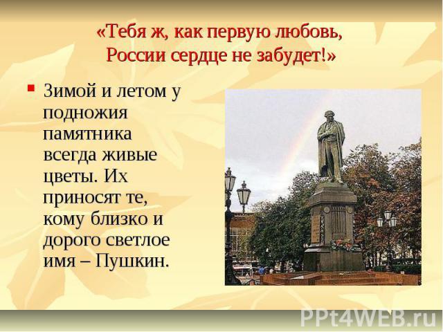 «Тебя ж, как первую любовь, России сердце не забудет!»Зимой и летом у подножия памятника всегда живые цветы. Их приносят те, кому близко и дорого светлое имя – Пушкин.