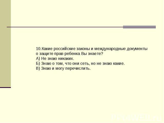 10.Какие российские законы и международные документы о защите прав ребенка Вы знаете?А) Не знаю никаких.Б) Знаю о том, что они сеть, но не знаю какие.В) 3наю и могу перечислить.