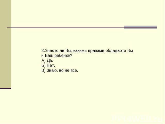 8.Знаете ли Вы, какими правами обладаете Вы и Ваш ребенок?А) Да.Б) Нет.В) 3наю, но не все.