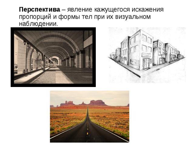Перспектива – явление кажущегося искажения пропорций и формы тел при их визуальном наблюдении.