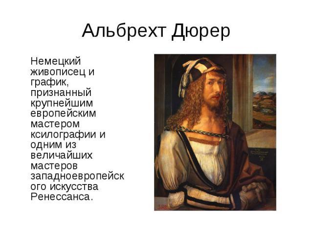 Альбрехт ДюрерНемецкий живописец и график, признанный крупнейшим европейским мастером ксилографии и одним из величайших мастеров западноевропейского искусства Ренессанса.