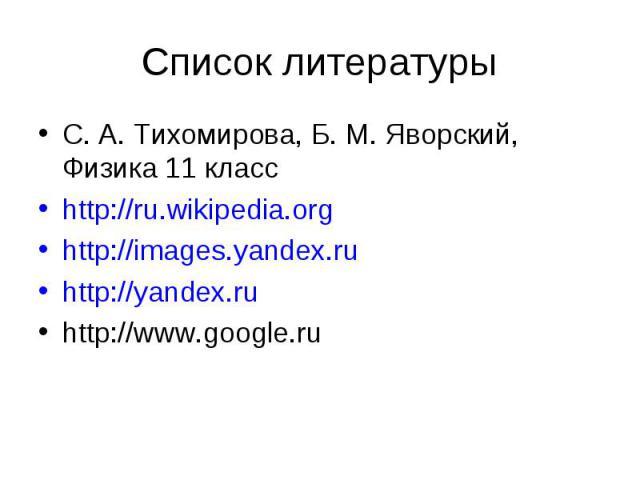 Список литературыС. А. Тихомирова, Б. М. Яворский, Физика 11 классhttp://ru.wikipedia.orghttp://images.yandex.ruhttp://yandex.ruhttp://www.google.ru