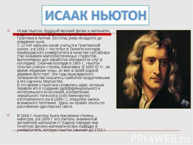 ИСААК НЬЮТОНИсаак Ньютон, будущий великий физик и математик, родился в семье фермера в Вулсторпе, близ Грантема в Англии. Его отец умер незадолго до рождения сына. С 12 лет мальчик начал учиться в Грантемской школе, а в 1661 г. поступил в Тринити-ко…