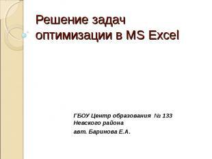 Решение задач оптимизации в MS Excel ГБОУ Центр образования № 133 Невского район