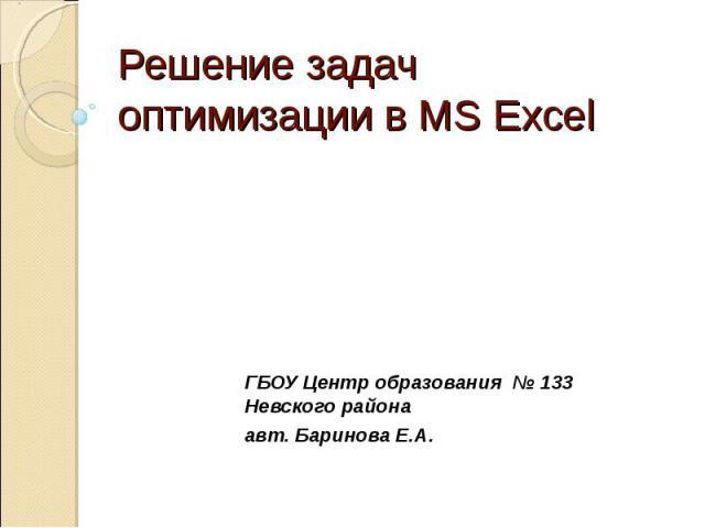 Решение задач оптимизации в MS Excel ГБОУ Центр образования № 133 Невского районаавт. Баринова Е.А.