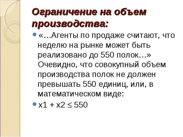 Ограничение на объем производства:«…Агенты по продаже считают, что неделю на рынке может быть реализовано до 550 полок…» Очевидно, что совокупный объем производства полок не должен превышать 550 единиц, или, в математическом виде:x1 + x2 550