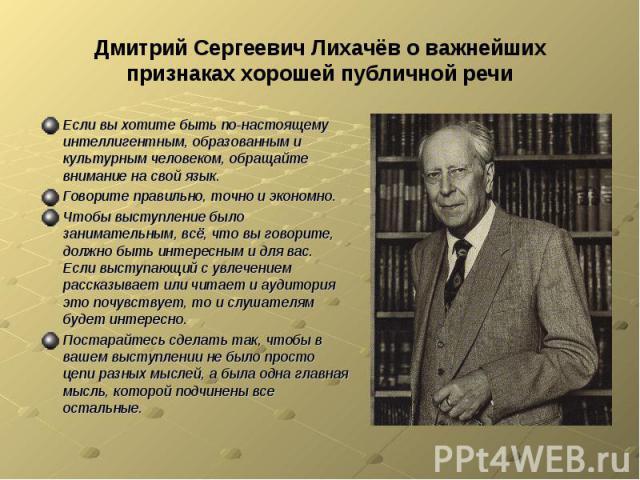 Дмитрий Сергеевич Лихачёв о важнейших признаках хорошей публичной речиЕсли вы хотите быть по-настоящему интеллигентным, образованным и культурным человеком, обращайте внимание на свой язык.Говорите правильно, точно и экономно.Чтобы выступление было …