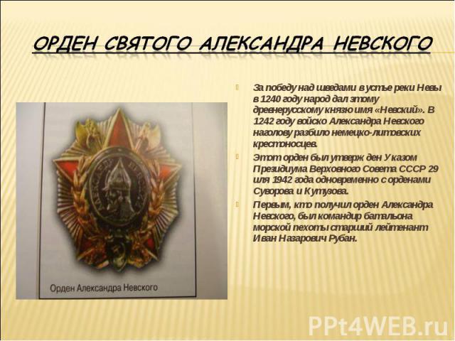 Орден Святого Александра НевскогоЗа победу над шведами в устье реки Невы в 1240 году народ дал этому древнерусскому князю имя «Невский». В 1242 году войско Александра Невского наголову разбило немецко-литовских крестоносцев.Этот орден был утвержден …
