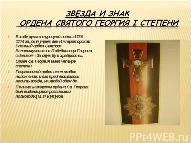 Звезда и знак ордена Святого Георгия I степениВ ходе русско-турецкой войны 1768-1774 гг., был учрежден Императорский Военный орден Святого Великомученика и Победоносца Георгия с девизом «За службу и храбрость».Орден Св. Георгия имел четыре степени.Г…