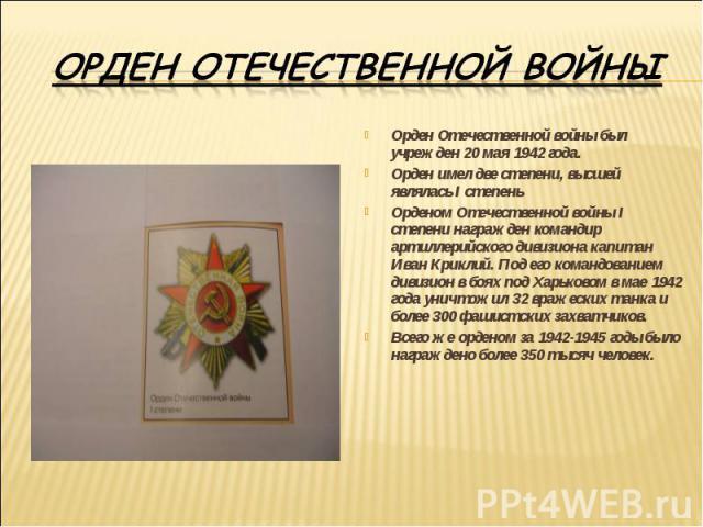 Орден Отечественной войныОрден Отечественной войны был учрежден 20 мая 1942 года.Орден имел две степени, высшей являлась I степеньОрденом Отечественной войны I степени награжден командир артиллерийского дивизиона капитан Иван Криклий. Под его команд…