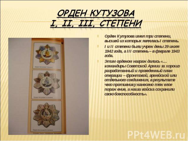 Орден Кутузова I, II, III, степени Орден Кутузова имел три степени, высшей из которых являлась I степень.I и II степени были учреждены 29 июля 1942 года, а III степень – в феврале 1943 года.Этим орденом награждались «…командиры Советской Армии за хо…