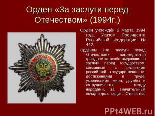 Орден «За заслуги перед Отечеством» (1994г.)Орден учреждён 2 марта 1994 года Ука