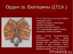Орден св. Екатерины (1713г.)В 1713 году Пётр I в честь достойного поведения свое
