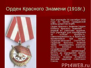 Орден Красного Знамени (1918г.) Был учреждён 16 сентября 1918 года во время Граж