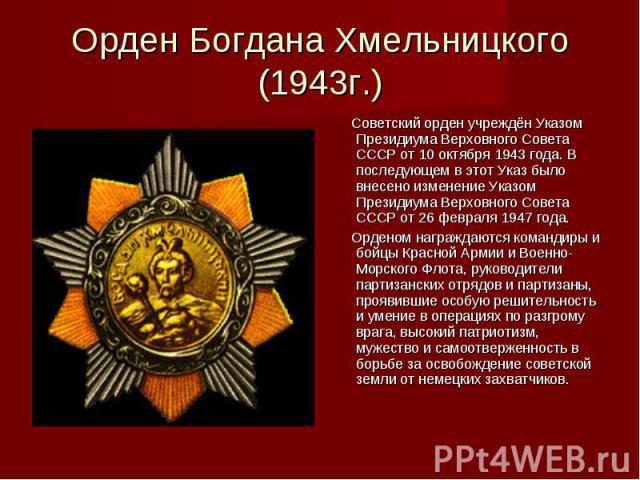Орден Богдана Хмельницкого (1943г.) Советский орден учреждён Указом Президиума Верховного Совета СССР от 10 октября 1943 года. В последующем в этот Указ было внесено изменение Указом Президиума Верховного Совета СССР от 26 февраля 1947 года. Орденом…