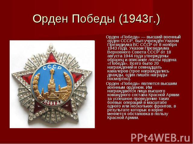 Орден Победы (1943г.) Орден «Победа» — высший военный орден СССР, был учреждён Указом Президиума ВС СССР от 8 ноября 1943 года. Указом Президиума Верховного Совета СССР от 18 августа 1944 года утверждены образец и описание ленты ордена «Победа». Все…