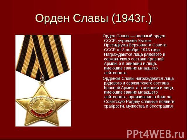 Орден Славы (1943г.) Орден Славы — военный орден СССР, учреждён Указом Президиума Верховного Совета СССР от 8 ноября 1943 года. Награждаются лица рядового и сержантского состава Красной Армии, а в авиации и лица, имеющие звание младшего лейтенанта. …
