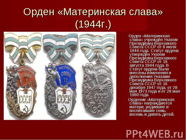 Орден «Материнская слава» (1944г.) Орден «Материнская слава» учреждён Указом Президиума Верховного Совета СССР от 8 июля 1944 года. Статут ордена утверждён Указом Президиума Верховного Совета СССР от 18 августа 1944 года. В Статут ордена были внесен…