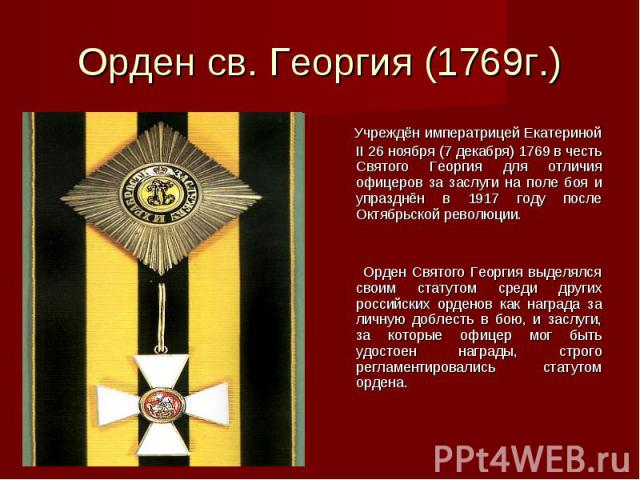 Орден св. Георгия (1769г.) Учреждён императрицей Екатериной II 26 ноября (7 декабря) 1769 в честь Святого Георгия для отличия офицеров за заслуги на поле боя и упразднён в 1917 году после Октябрьской революции. Орден Святого Георгия выделялся своим …